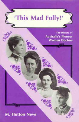 This Mad Folly: History of Australia's Pioneer Women Doctors (Hardback)