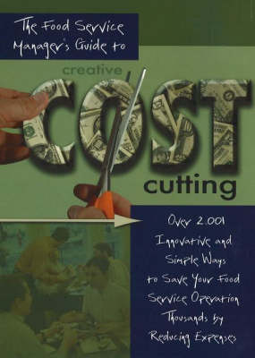 The Food Service Manager's Guide to Creative Cost Cutting: Over 2001 Innovative and Simple Ways to Save Your Food Service Operation Thousands by Reducing Expenses (Hardback)