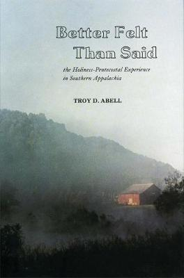 Better Felt Than Said: The Holiness-Pentecostal Experience in Southern Appalachia (Hardback)