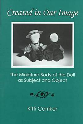 Created in Our Image: The Miniature Body of the Doll as Subject and Object (Hardback)