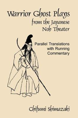 Warrior Ghost Plays from the Japanese Noh Theater: Parallel Translations with Running Commentary (Paperback)
