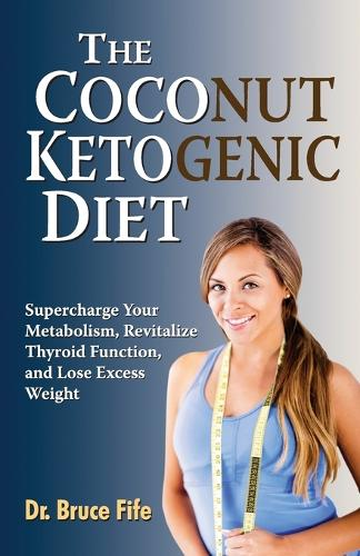 Coconut Ketogenic Diet: Supercharge Your Metabolism, Revitalize Thyroid Function & Lose Excess Weight (Paperback)