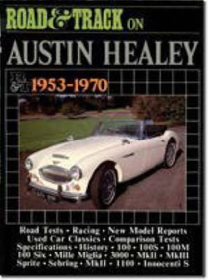 """Road and Track"" on Austin-Healey 1953-70: Articles Covering Road and Comparison Tests, Model Specifications and Driving Impressions on Models: 100, 100S, 100M, 100 Six, Mille Miglia, 300, Mk II and III, Sprite, Sebring and Innocenti S - Brooklands Books Road Tests Series (Paperback)"