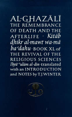 Al-Ghazali on the Remembrance of Death and the Afterlife: Book XL of the Revival of the Religious Sciences (Ihya' 'Ulum al-Din) - The Islamic Texts Society's Ghazali Series (Paperback)