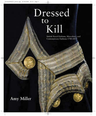Dressed to Kill: British Naval Uniform, Masculinity and Contemporary Fashions, 1748 - 1857 (Paperback)