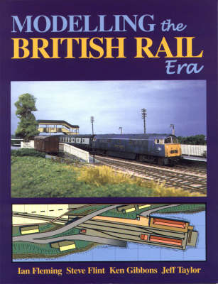 Modelling the British Rail Era: A Modellers Guide to the Classical Diesel and Electric Age (Paperback)