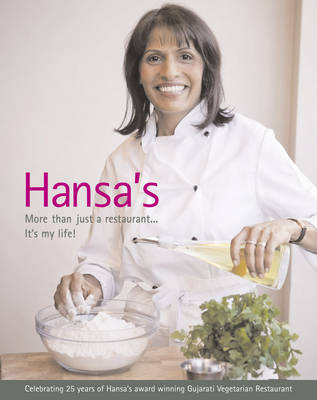 Hansa's - More Than Just a Restaurant... it's My Life!: Celebrating 25 Yrs of Hansa's Award Winning Gujarati Vegetarian Restaurant (Hardback)