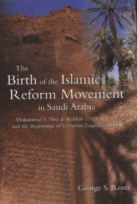 Birth of the Islamic Reform Movement in Saudi Arabia: Muhammad B. 'Abd Al-Wahhab (1703/4-1792) and the Beginnings of Unitarian Empire in Arabia (Hardback)