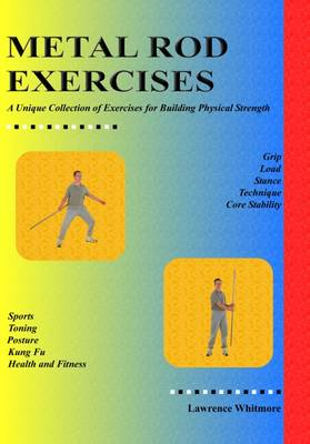 Metal Rod Exercises: A Unique Collection of Exercises for Building Physical Strength (Paperback)
