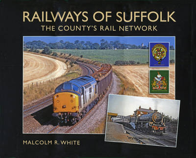 Railways of Suffolk: The County's Rail Network - Sea and Land Heritage Research Series Bk. 18 (Hardback)