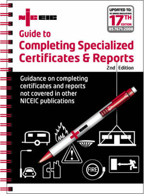 Guide to Completing Specialized Certificates and Reports: Guidance on Completing Certificates and Reports Not Covered in Other NICEIC Publications - Updated to IEE Wiring Regulations 17th Editions, BS 7671: 2008 (Spiral bound)