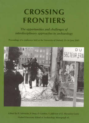 Crossing Frontiers: The Opportunities and Challenges of Interdisciplinary Approaches to Archaeology (Proceedings of a Conference Held at the Unviersity of Oxford, 25-26 June 2005) (Paperback)