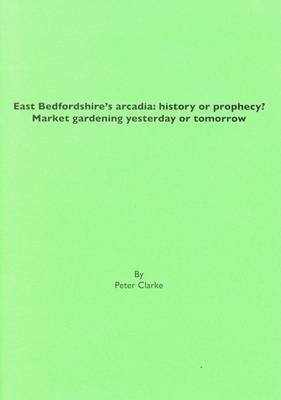 East Bedfordshire's Arcadia: History or Prophecy?: Market Gardening Yesterday or Tomorrow (Pamphlet)