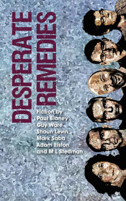 Desperate Remedies: Fiction from Paul Blaney, Adam Elston, Mark Saba, M.L. Stedman, Guy Ware and Shaun Levin (Paperback)