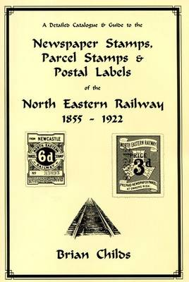 A Detailed Catalogue & Guide to the Newspaper Stamps, Parcel Stamps & Postal Labels of the North Eastern Railway 1855 - 1922 (Paperback)