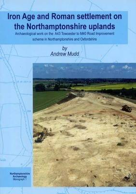 Iron Age and Roman Settlement on the Northamptonshire Uplands: Archaeological Work on the A43 Towcester to M40 Road Improvement Scheme in Northamptonshire and Oxfordshire - Northamptonshire Archaeology Monograph v. 1 (Paperback)