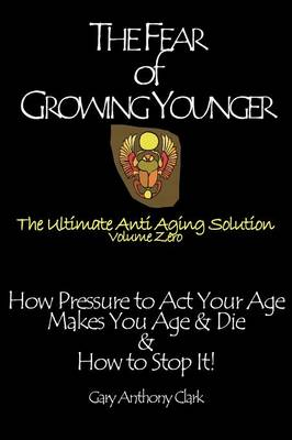 The Fear of Growing Younger: How Pressure to Act Your Age Makes You Age and Die, & How to Stop It! The Ultimate Anti-Aging Solution, Volume Zero (Paperback)