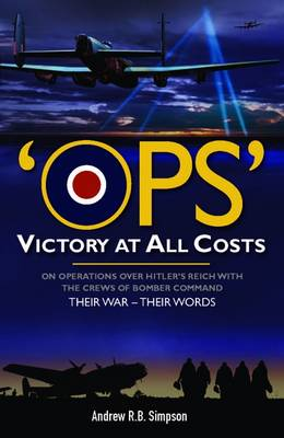 OPS : Victory at All Costs: Operations Over Hitler's Reich with the Crews of Bomber Command 1939-1945 : Their War - Their Words (Hardback)