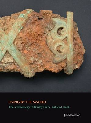 Living by the Sword: The Archaeology of Brisley Farm, Ashford, Kent - SpoilHeap Monograph Series 6 (Paperback)