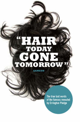 Hair Today, Gone Tomorrow: The True Last Words of the Famous Revealed by Errington Pledge (Hardback)