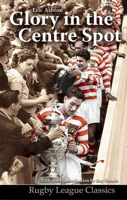 Glory in the Centre Spot: The Eric Ashton Story - Rugby League Classics No. 3 (Paperback)