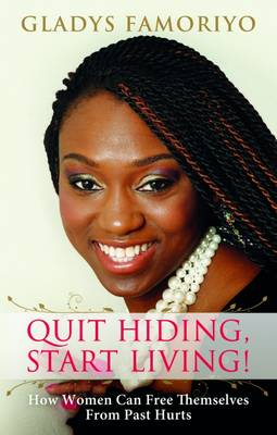Quit Hiding, Start Living!: How Women Can Free Themselves from Past Hurts (Paperback)