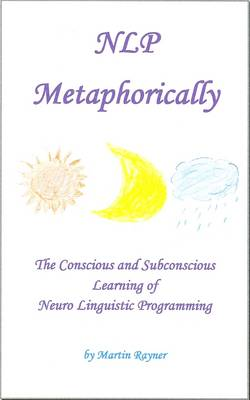 NLP Metaphorically: The Conscious and Subconscious Learning of Neuro-Linguistic Programming (Paperback)