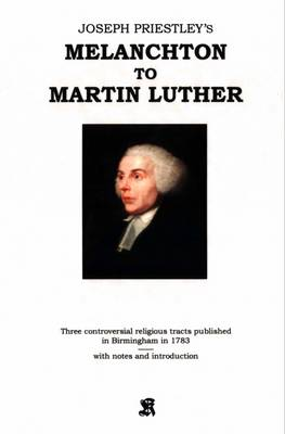 Joseph Priestley's Melanchton to Martin Luther: Three Controversial Religious Tracts Published in Birmingham in 1783 (Paperback)