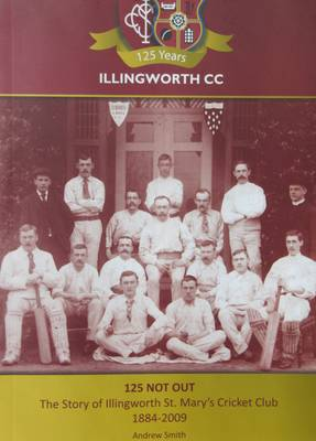 125 Not Out: The Story of Illingworth St. Mary's Cricket Club 1884-2009 (Paperback)