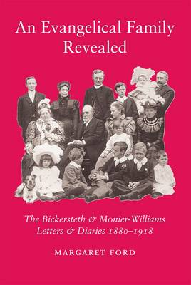 An Evangelical Family Revealed: The Bickersteth & Monier-Williams Letters & Diaries 1880-1918 (Hardback)