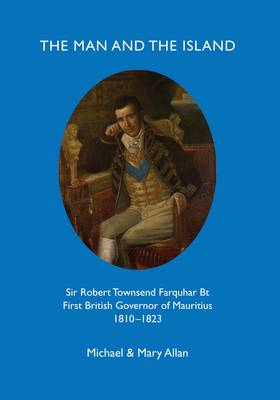 The Man and the Island: Sir Robert Townsend Farquar Bt. First British Governor of Mauritius 1810-1823 (Paperback)