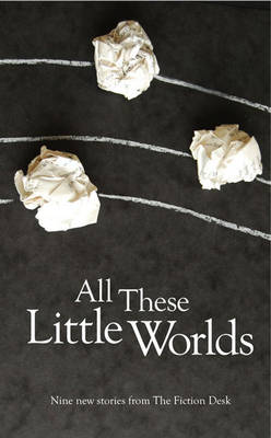 All These Little Worlds: A Fiction Desk Anthology - Fiction Desk Anthology (Paperback)