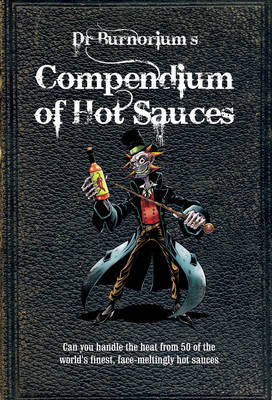 Dr. Burnorium's Compendium of Hot Sauces: Can You Handle the Heat from 50 of the World's Finest, Face-Meltingly Hot Sauces? (Hardback)