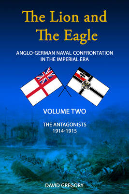 The Lion and the Eagle: Volume 2: Anglo-German Naval Confrontation in the Imperial Era - 1914-1915 (Hardback)