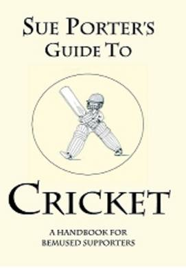 Sue Porter's Guide to Cricket: A Handbook for Bemused Supporters (Paperback)