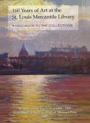 160 Years of Art at the St. Louis Mercantile Library: A Handbook to the Collections an Anniversary Publication, 1846-2006 (Book)