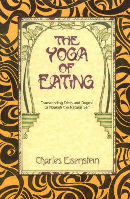 The Yoga of Eating: Transcending Diets and Dogma to Nourish the Natural Self (Paperback)