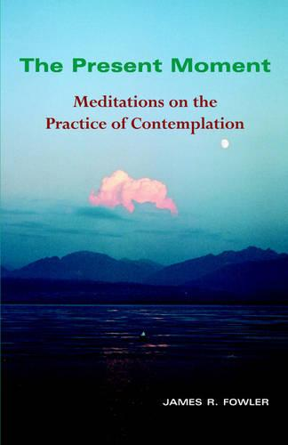 The Present Moment: Meditations on the Practice of Contemplation (Paperback)