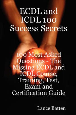 Ecdl and ICDL 100 Success Secrets - 100 Most Asked Questions: The Missing Ecdl and ICDL Course, Training, Test, Exam and Certification Guide (Paperback)