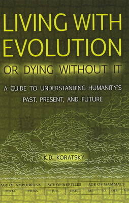 Living with Evolution or Dying without it: A Guide to Understanding Humanity's Past, Present, & Future (Hardback)