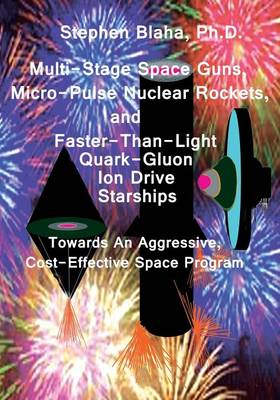 Multi-Stage Space Guns, Micro-Pulse Nuclear Rockets, and Faster-Than-Light Quark-Gluon Ion Drive Starships (Paperback)