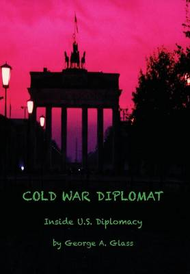 Cover Cold War Diplomat: Inside U.S. Diplomacy 1981-2011