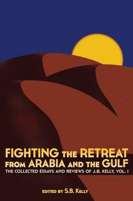 Fighting the Retreat from Arabia and the Gulf: The Collected Essays and Reviews of J.B. Kelly, Vol. 1 (Paperback)