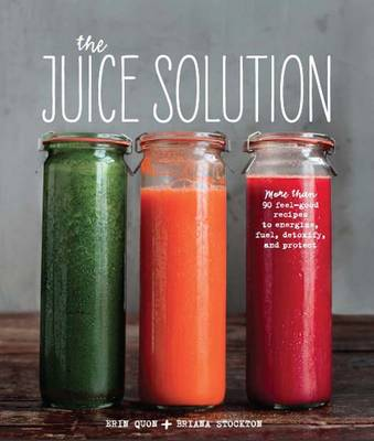 The Juice Solution: More Than 90 Feel-Good Recipes to Energise, Fuel, Detoxify and Protect (Hardback)