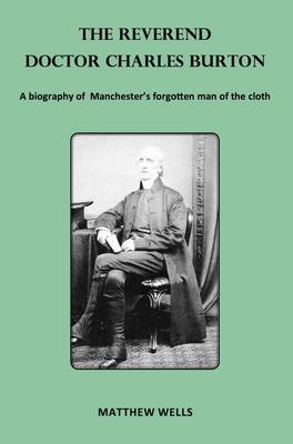 The Reverend Doctor Charles Burton: A Biography of Manchester's Forgotten Man of the Cloth (Paperback)