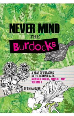 Never Mind the Burdocks, a Year of Foraging in the British Isles: Spring edition/March-May: Spring Edition - March to May (Paperback)