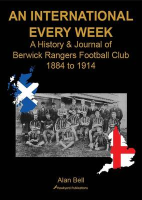 Cover An International Every Week - A History & Journal of Berwick Rangers Football Club 1884 to 1914