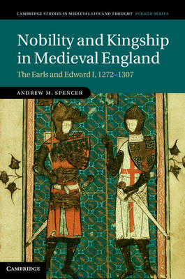 Nobility and Kingship in Medieval England: The Earls and Edward I, 1272-1307 - Cambridge Studies in Medieval Life and Thought: Fourth Series 91 (Hardback)