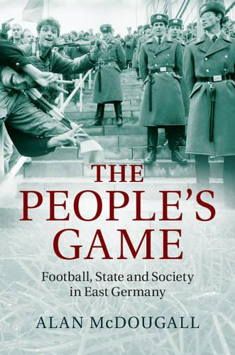 The People's Game: Football, State and Society in East Germany (Hardback)
