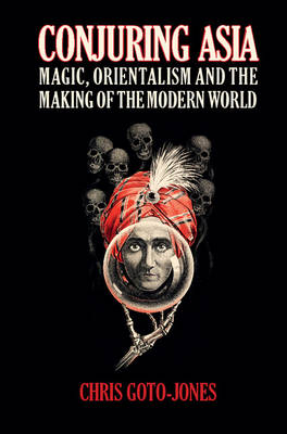 Cover Conjuring Asia: Magic, Orientalism, and the Making of the Modern World